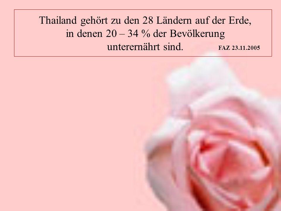Thailand gehört zu den 28 Ländern auf der Erde, in denen 20 – 34 % der Bevölkerung unterernährt sind. FAZ 23.11.2005