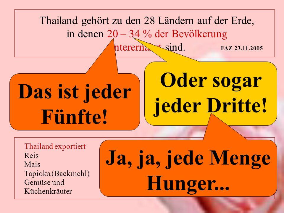Thailand gehört zu den 28 Ländern auf der Erde, in denen 20 – 34 % der Bevölkerung unterernährt sind. FAZ 23.11.2005 Thailand exportiert für 15.100.00