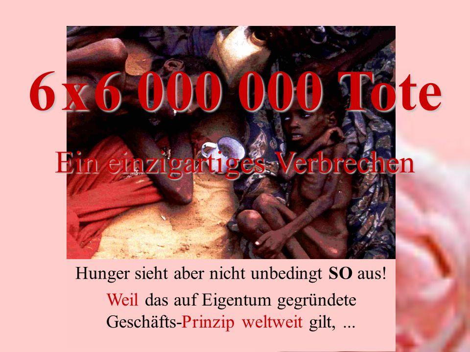 Ein einzigartiges Verbrechen Hunger sieht aber nicht unbedingt SO aus! Weil das auf Eigentum gegründete Geschäfts-Prinzip weltweit gilt,...