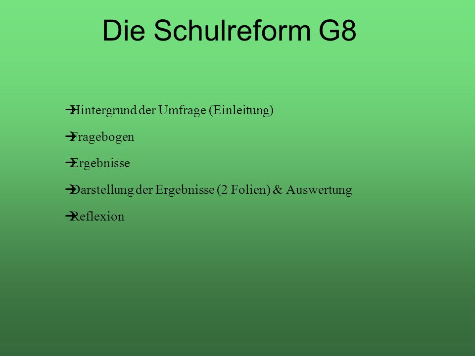 Die Schulreform G8 Hintergrund der Umfrage (Einleitung) Fragebogen Ergebnisse Darstellung der Ergebnisse (2 Folien) & Auswertung Reflexion