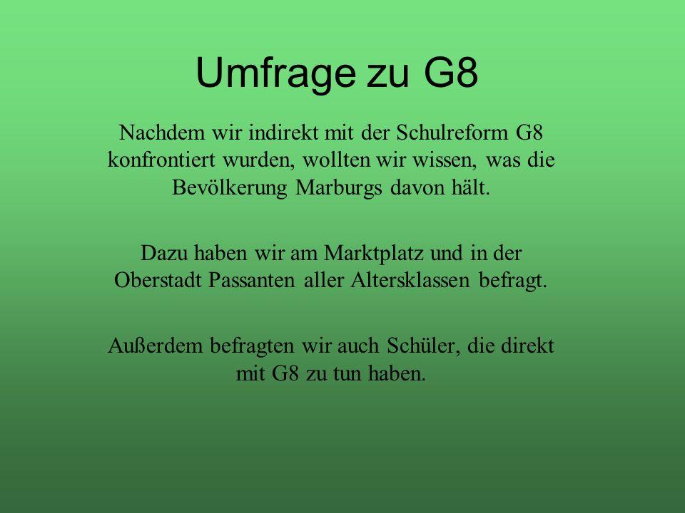 Umfrage zu G8 Nachdem wir indirekt mit der Schulreform G8 konfrontiert wurden, wollten wir wissen, was die Bevölkerung Marburgs davon hält. Dazu haben