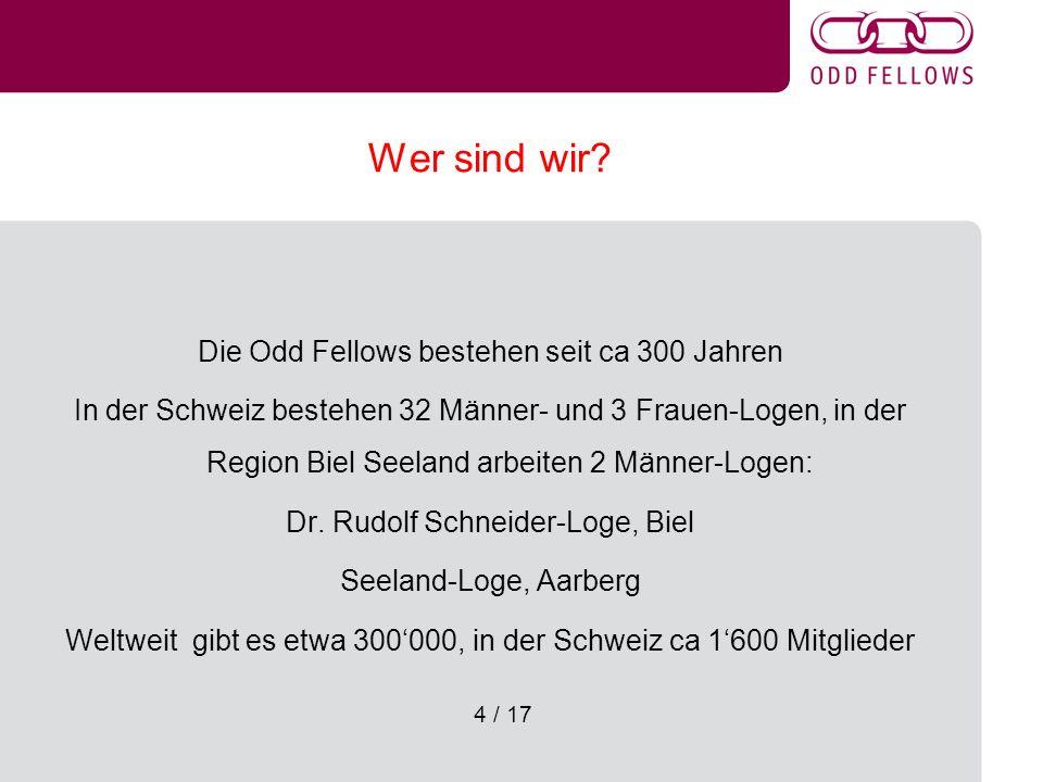 4 / 17 Wer sind wir? Die Odd Fellows bestehen seit ca 300 Jahren In der Schweiz bestehen 32 Männer- und 3 Frauen-Logen, in der Region Biel Seeland arb