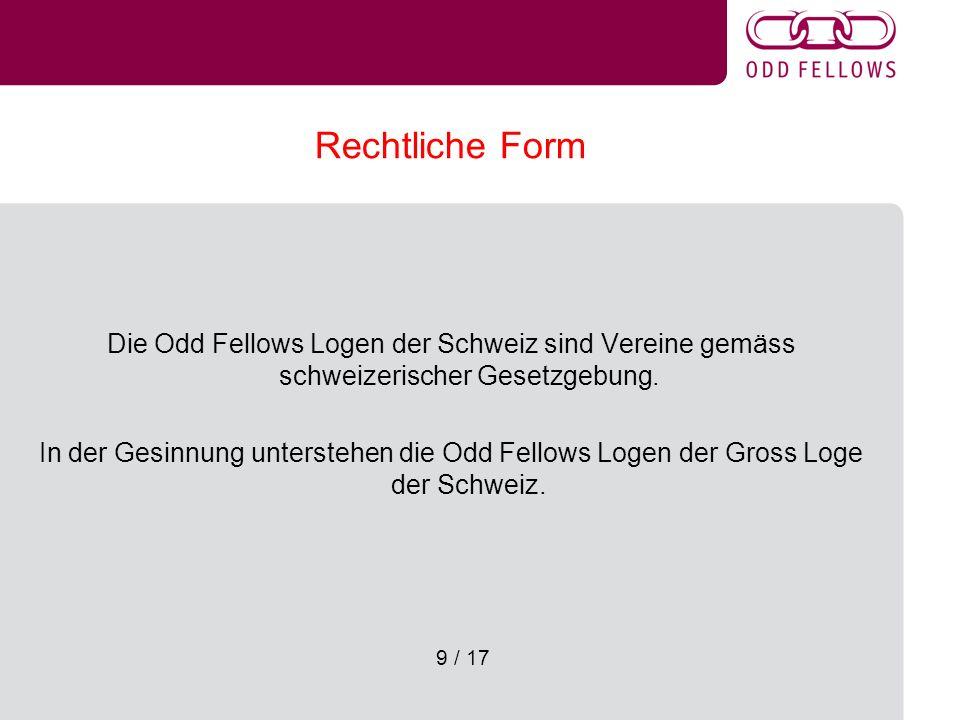 9 / 17 Rechtliche Form Die Odd Fellows Logen der Schweiz sind Vereine gemäss schweizerischer Gesetzgebung. In der Gesinnung unterstehen die Odd Fellow