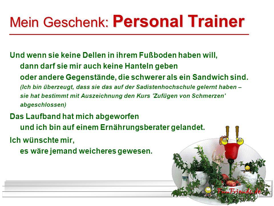 Mein Geschenk: Personal Trainer Und wenn sie keine Dellen in ihrem Fußboden haben will, dann darf sie mir auch keine Hanteln geben oder andere Gegenst