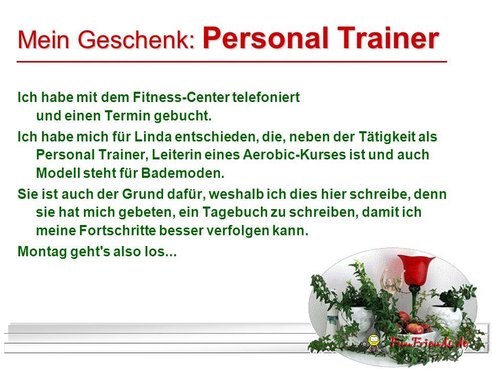 Mein Geschenk: Personal Trainer Ich habe mit dem Fitness-Center telefoniert und einen Termin gebucht. Ich habe mich für Linda entschieden, die, neben