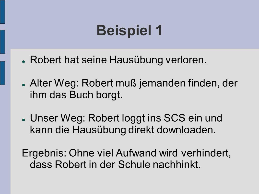 Beispiel 1 Robert hat seine Hausübung verloren. Alter Weg: Robert muß jemanden finden, der ihm das Buch borgt. Unser Weg: Robert loggt ins SCS ein und