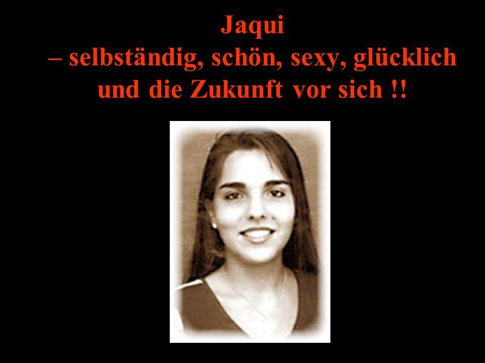 Jaqui – selbständig, schön, sexy, glücklich und die Zukunft vor sich !!
