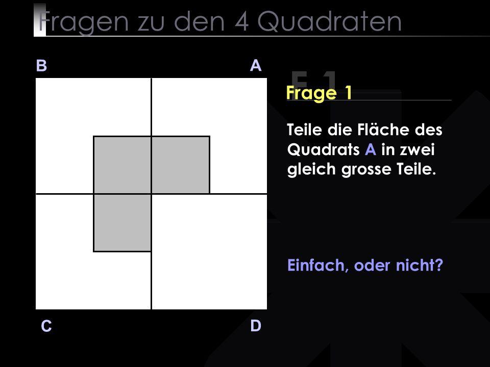 Fragen zu den 4 Quadraten F 1 B A D C Teile die Fläche des Quadrats A in zwei gleich grosse Teile.