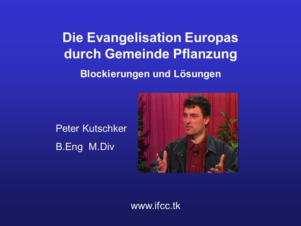 Die Evangelisation Europas durch Gemeinde Pflanzung Blockierungen und Lösungen Peter Kutschker B.Eng M.Div www.ifcc.tk