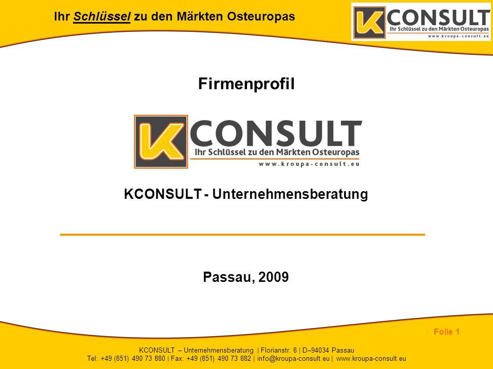 Ihr Schlüssel zu den Märkten Osteuropas Folie 1 KCONSULT – Unternehmensberatung | Florianstr. 8 | D–94034 Passau Tel: +49 (851) 490 73 880 | Fax: +49