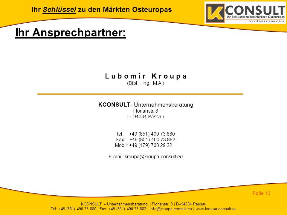 Ihr Schlüssel zu den Märkten Osteuropas Folie 13 KCONSULT – Unternehmensberatung | Florianstr. 8 | D–94034 Passau Tel: +49 (851) 490 73 880 | Fax: +49