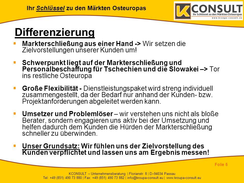 Ihr Schlüssel zu den Märkten Osteuropas Folie 5 KCONSULT – Unternehmensberatung | Florianstr. 8 | D–94034 Passau Tel: +49 (851) 490 73 880 | Fax: +49