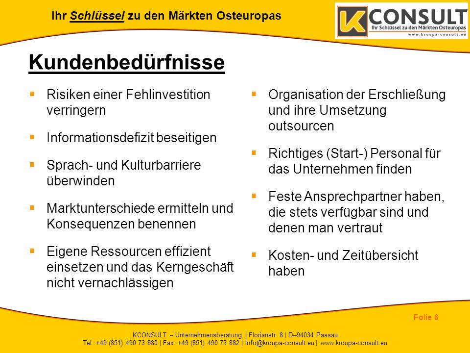 Ihr Schlüssel zu den Märkten Osteuropas Folie 6 KCONSULT – Unternehmensberatung | Florianstr. 8 | D–94034 Passau Tel: +49 (851) 490 73 880 | Fax: +49