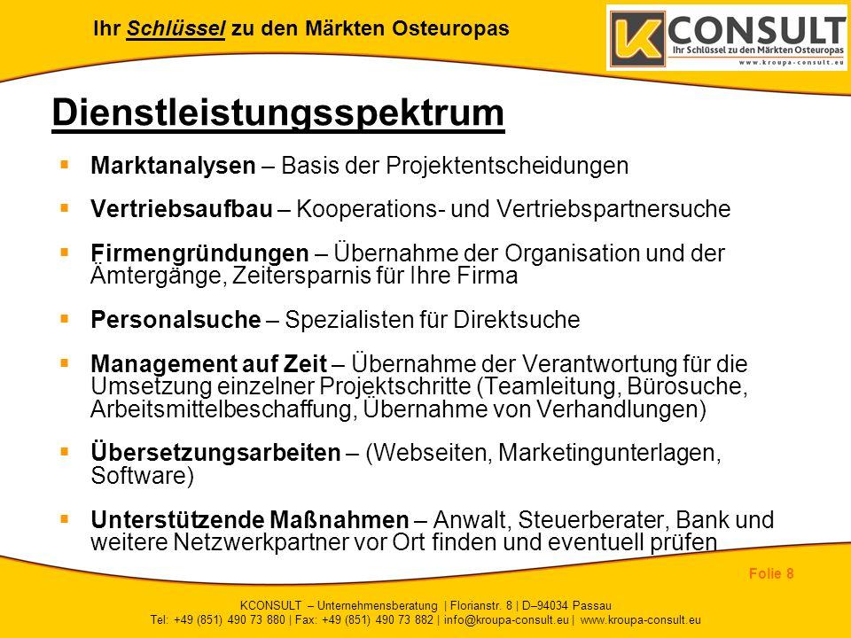 Ihr Schlüssel zu den Märkten Osteuropas Folie 8 KCONSULT – Unternehmensberatung | Florianstr. 8 | D–94034 Passau Tel: +49 (851) 490 73 880 | Fax: +49
