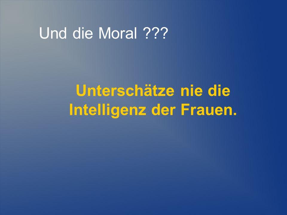 Und die Moral ??? Unterschätze nie die Intelligenz der Frauen.