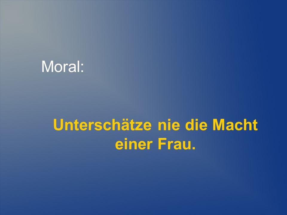 Moral: Unterschätze nie die Macht einer Frau.