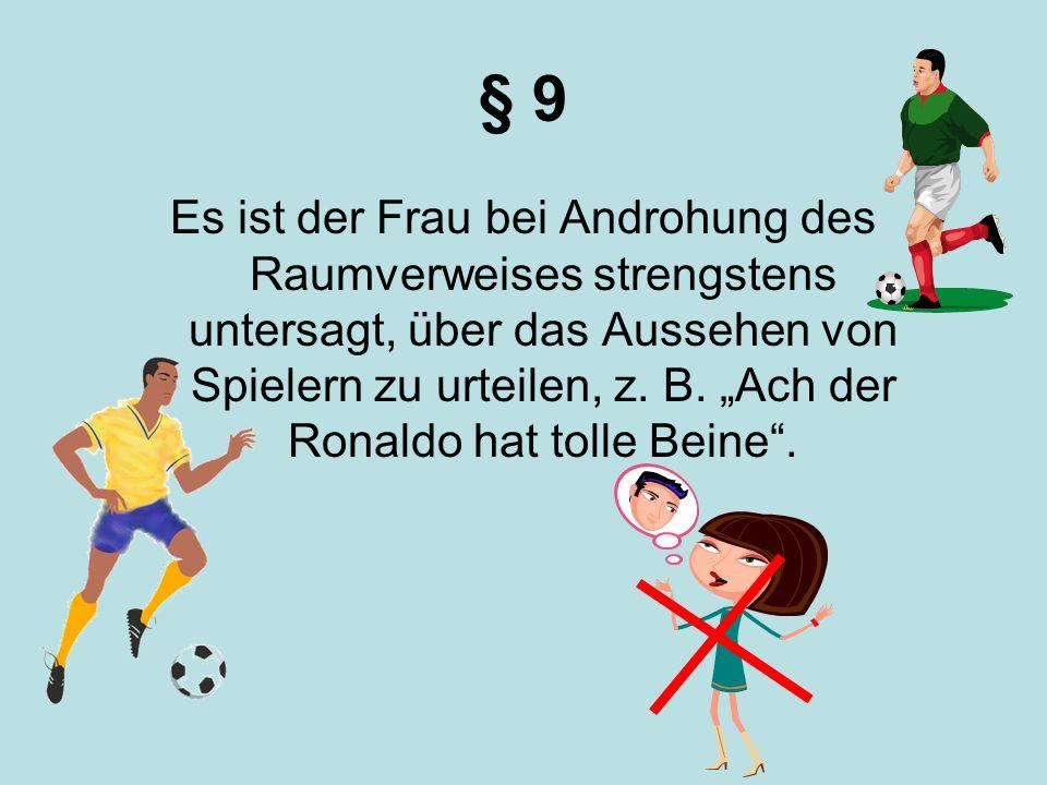 § 9 Es ist der Frau bei Androhung des Raumverweises strengstens untersagt, über das Aussehen von Spielern zu urteilen, z. B. Ach der Ronaldo hat tolle