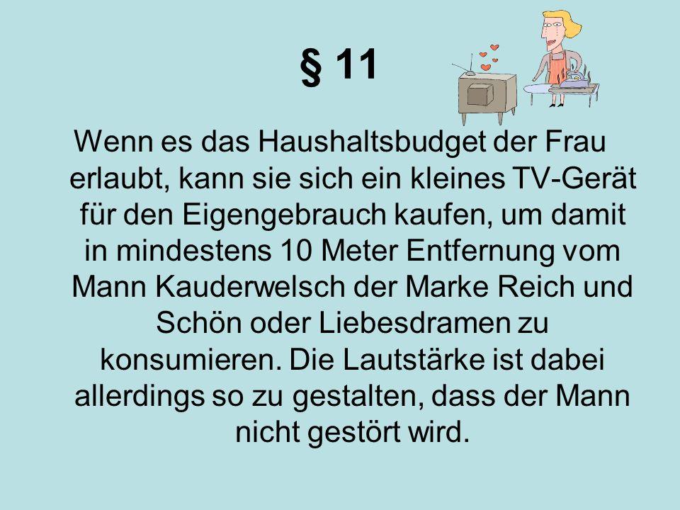 § 11 Wenn es das Haushaltsbudget der Frau erlaubt, kann sie sich ein kleines TV-Gerät für den Eigengebrauch kaufen, um damit in mindestens 10 Meter En