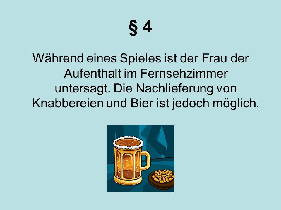 § 4 Während eines Spieles ist der Frau der Aufenthalt im Fernsehzimmer untersagt. Die Nachlieferung von Knabbereien und Bier ist jedoch möglich.