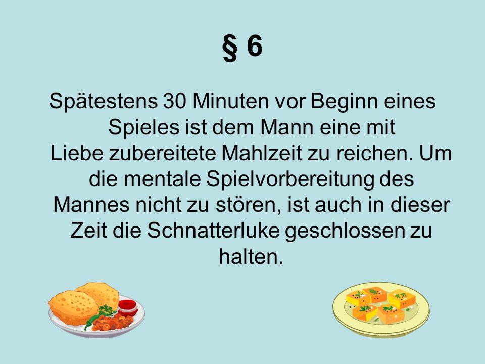 § 6 Spätestens 30 Minuten vor Beginn eines Spieles ist dem Mann eine mit Liebe zubereitete Mahlzeit zu reichen. Um die mentale Spielvorbereitung des M