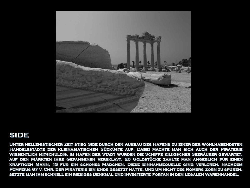 SIDE Unter hellenistischer Zeit stieg Side durch den Ausbau des Hafens zu einer der wohlhabendsten Handelsstädte der kleinasiatischen Südküste auf. Da