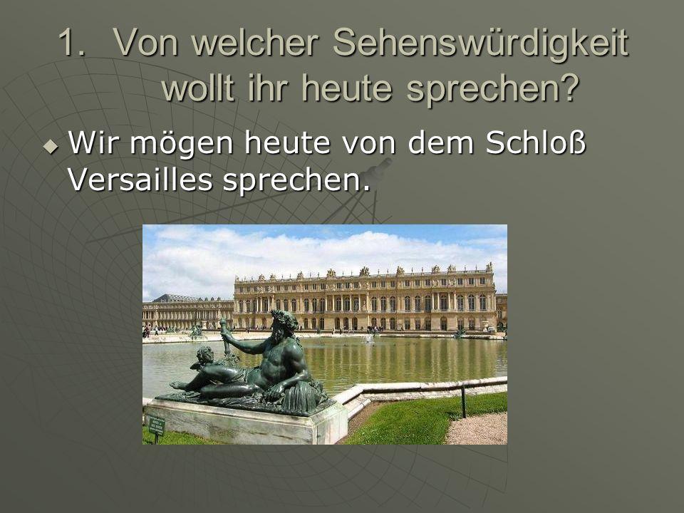 1.V on welcher Sehenswürdigkeit wollt ihr heute sprechen? Wir mögen heute von dem Schloß Versailles sprechen.