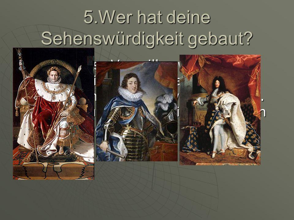 5.Wer hat deine Sehenswürdigkeit gebaut? Das Schloss Versailles wurde von König Louis XIII angefangen und später von Louis XIV weiter gebaut. Zum schl
