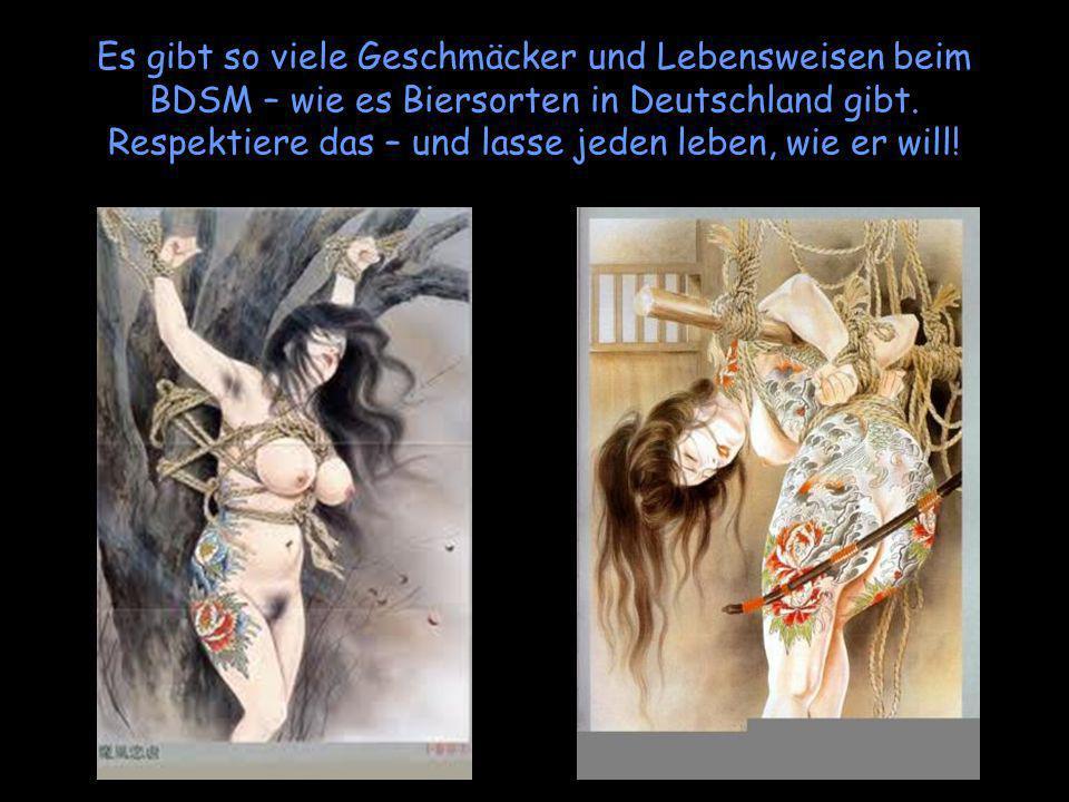 Es gibt so viele Geschmäcker und Lebensweisen beim BDSM – wie es Biersorten in Deutschland gibt. Respektiere das – und lasse jeden leben, wie er will!