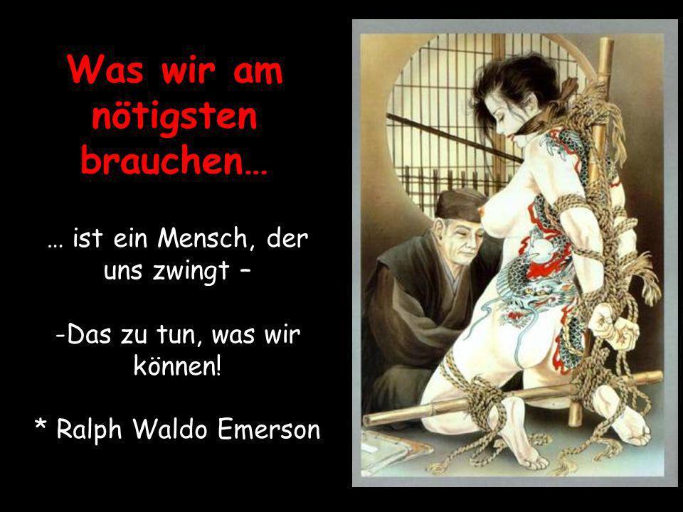 Was wir am nötigsten brauchen…... … ist ein Mensch, der uns zwingt – -Das zu tun, was wir können! * Ralph Waldo Emerson