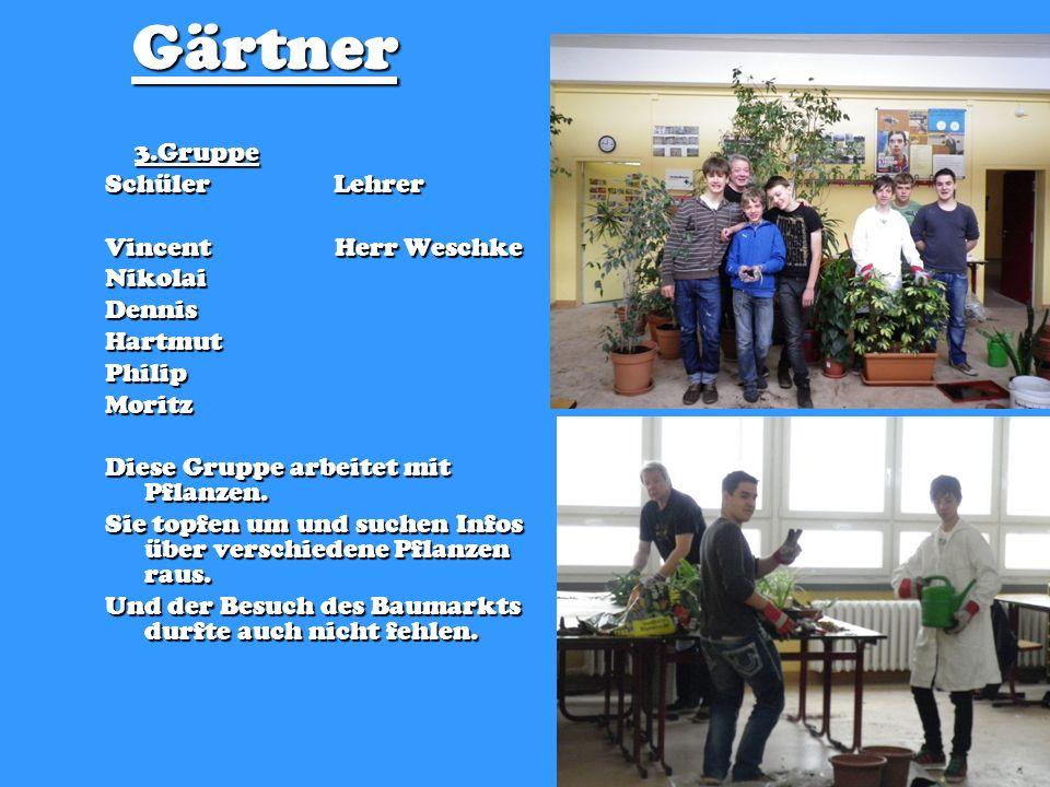 Gärtner 3.Gruppe 3.Gruppe Schüler Lehrer Vincent Herr Weschke NikolaiDennisHartmutPhilipMoritz Diese Gruppe arbeitet mit Pflanzen. Sie topfen um und s