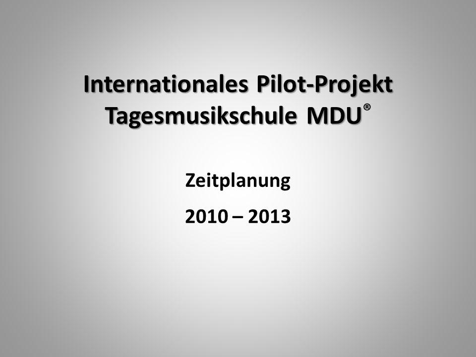 Internationales Pilot-Projekt Tagesmusikschule MDU Internationales Pilot-Projekt Tagesmusikschule MDU ® Zeitplanung 2010 – 2013