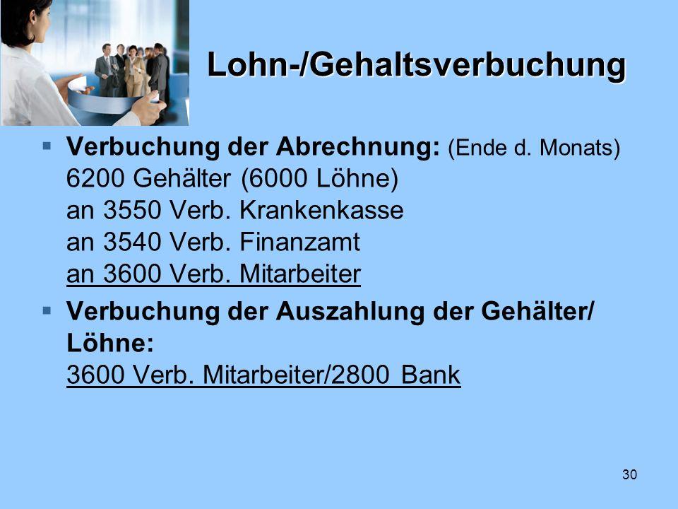 30 Lohn-/Gehaltsverbuchung Verbuchung der Abrechnung: (Ende d. Monats) 6200 Gehälter (6000 Löhne) an 3550 Verb. Krankenkasse an 3540 Verb. Finanzamt a