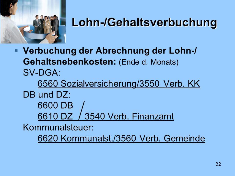 32 Lohn-/Gehaltsverbuchung Verbuchung der Abrechnung der Lohn-/ Gehaltsnebenkosten: (Ende d. Monats) SV-DGA: 6560 Sozialversicherung/3550 Verb. KK DB