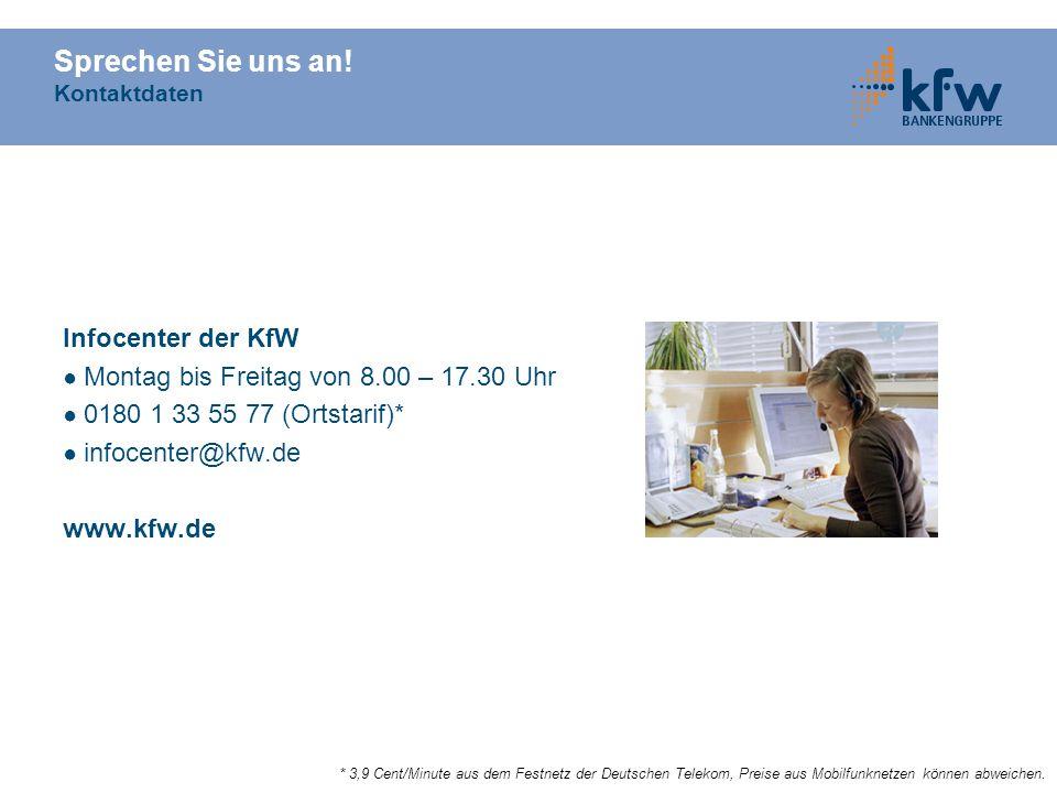 Sprechen Sie uns an! Kontaktdaten Infocenter der KfW Montag bis Freitag von 8.00 – 17.30 Uhr 0180 1 33 55 77 (Ortstarif)* infocenter@kfw.de www.kfw.de