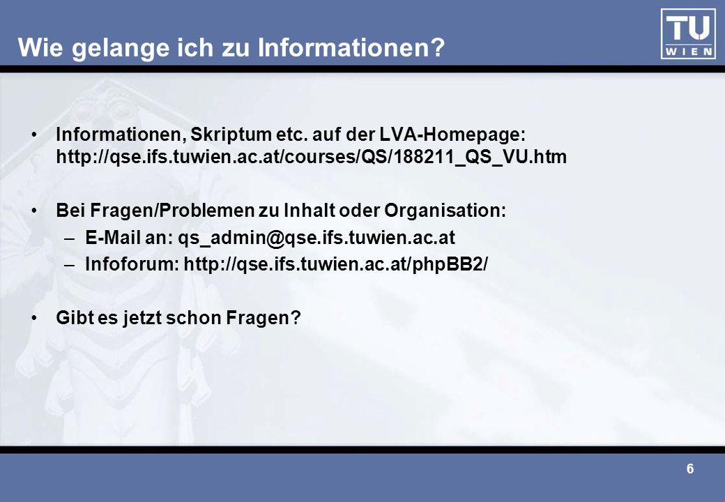 6 Wie gelange ich zu Informationen? Informationen, Skriptum etc. auf der LVA-Homepage: http://qse.ifs.tuwien.ac.at/courses/QS/188211_QS_VU.htm Bei Fra
