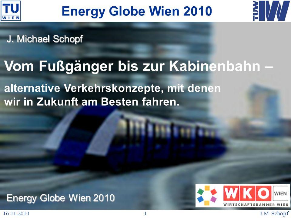 16.11.2010J.M. Schopf1 Energy Globe Wien 2010 enbahn – Vom Fußgänger bis zur Kabinenbahn – en alternative Verkehrskonzepte, mit denen wir in Zukunft a