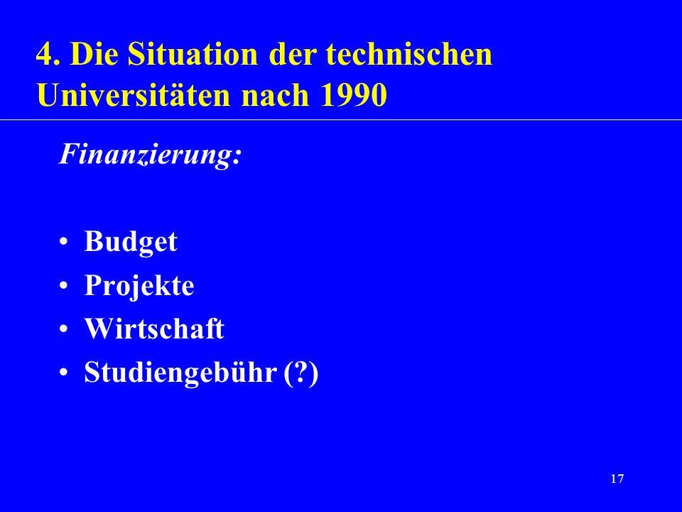 17 Finanzierung: Budget Projekte Wirtschaft Studiengebühr (?) 4. Die Situation der technischen Universitäten nach 1990