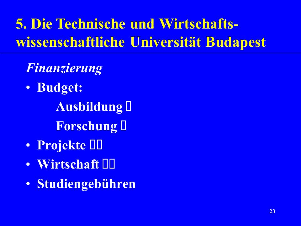 23 Finanzierung Budget: Ausbildung Forschung Projekte Wirtschaft Studiengebühren 5. Die Technische und Wirtschafts- wissenschaftliche Universität Buda