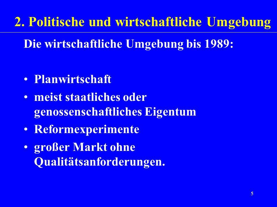 5 Die wirtschaftliche Umgebung bis 1989: Planwirtschaft meist staatliches oder genossenschaftliches Eigentum Reformexperimente großer Markt ohne Quali