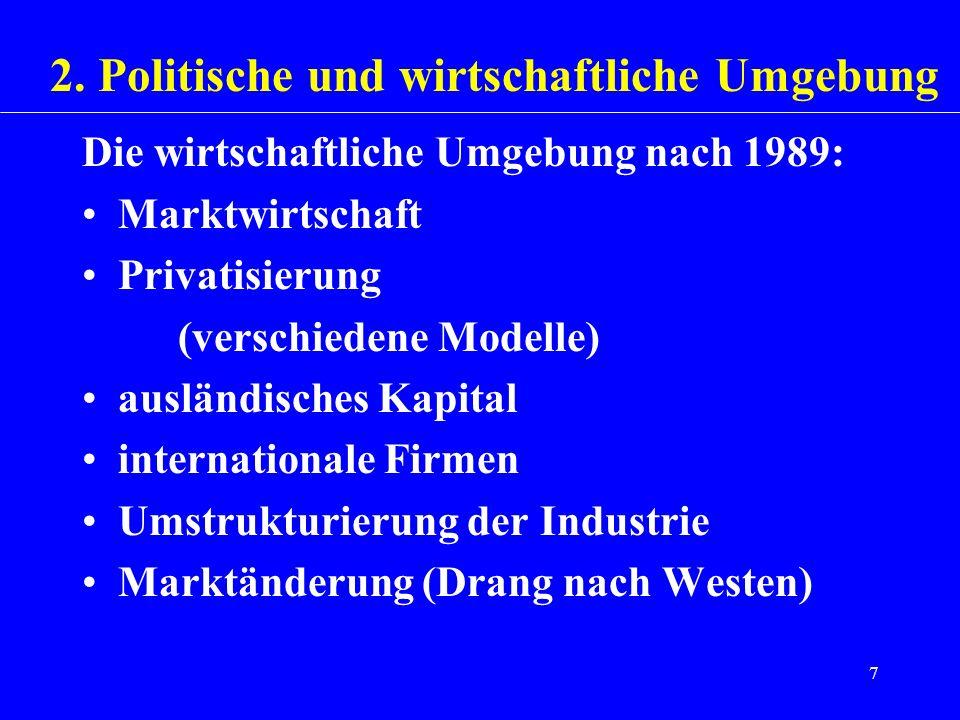 7 Die wirtschaftliche Umgebung nach 1989: Marktwirtschaft Privatisierung (verschiedene Modelle) ausländisches Kapital internationale Firmen Umstruktur