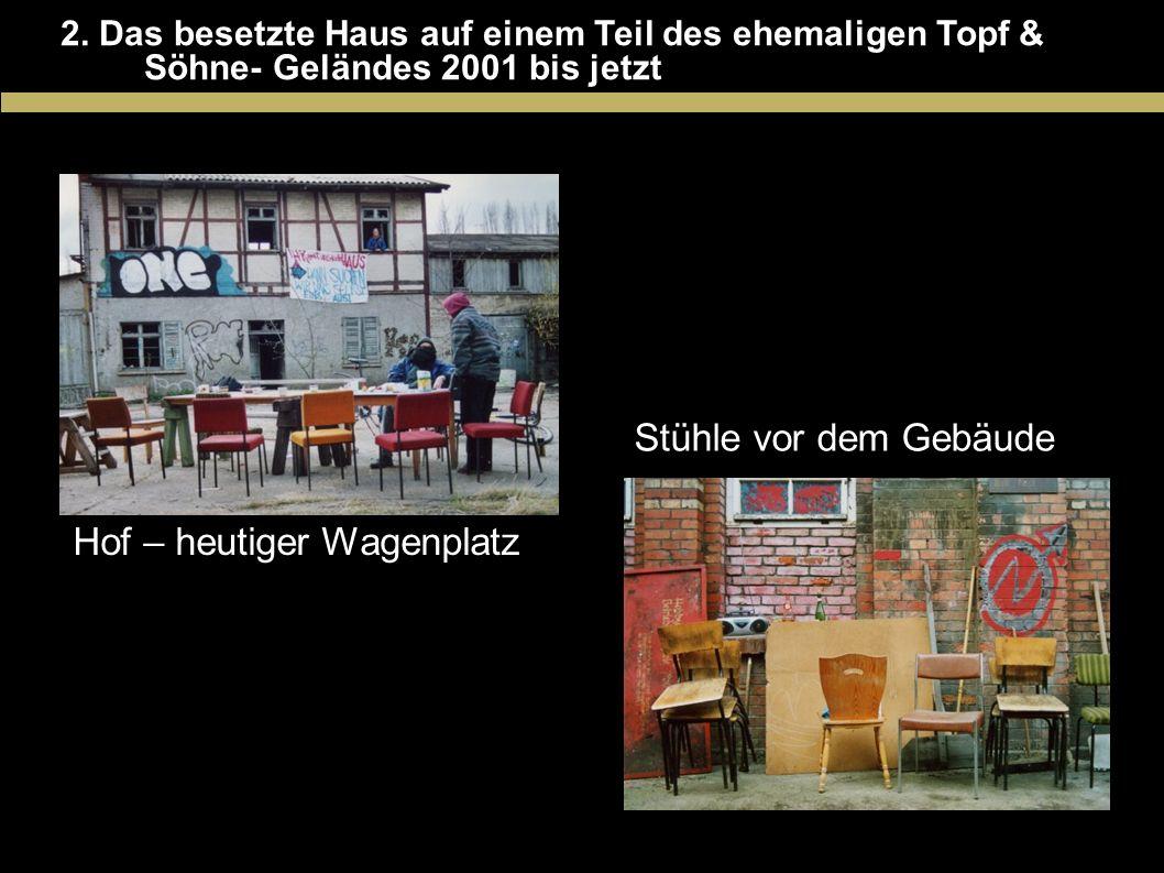 2. Das besetzte Haus auf einem Teil des ehemaligen Topf & Söhne- Geländes 2001 bis jetzt Hof – heutiger Wagenplatz Stühle vor dem Gebäude