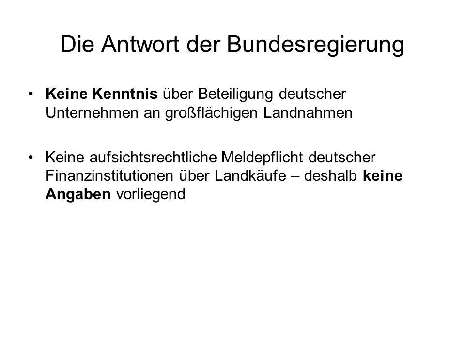 Die Antwort der Bundesregierung Keine Kenntnis über Beteiligung deutscher Unternehmen an großflächigen Landnahmen Keine aufsichtsrechtliche Meldepflic