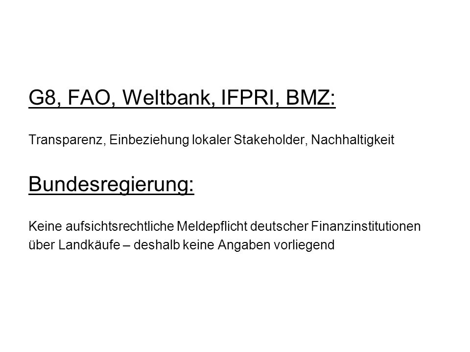 G8, FAO, Weltbank, IFPRI, BMZ: Transparenz, Einbeziehung lokaler Stakeholder, Nachhaltigkeit Bundesregierung: Keine aufsichtsrechtliche Meldepflicht d