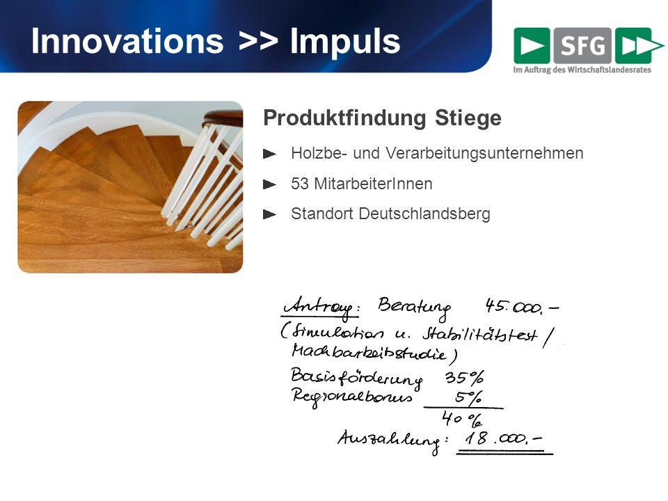 Innovations >> Impuls Produktfindung Stiege Holzbe- und Verarbeitungsunternehmen 53 MitarbeiterInnen Standort Deutschlandsberg