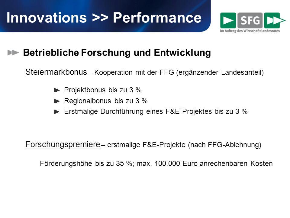 Innovations >> Performance Betriebliche Forschung und Entwicklung Steiermarkbonus – Kooperation mit der FFG (ergänzender Landesanteil) Projektbonus bis zu 3 % Regionalbonus bis zu 3 % Erstmalige Durchführung eines F&E-Projektes bis zu 3 % Forschungspremiere – erstmalige F&E-Projekte (nach FFG-Ablehnung) Förderungshöhe bis zu 35 %; max.