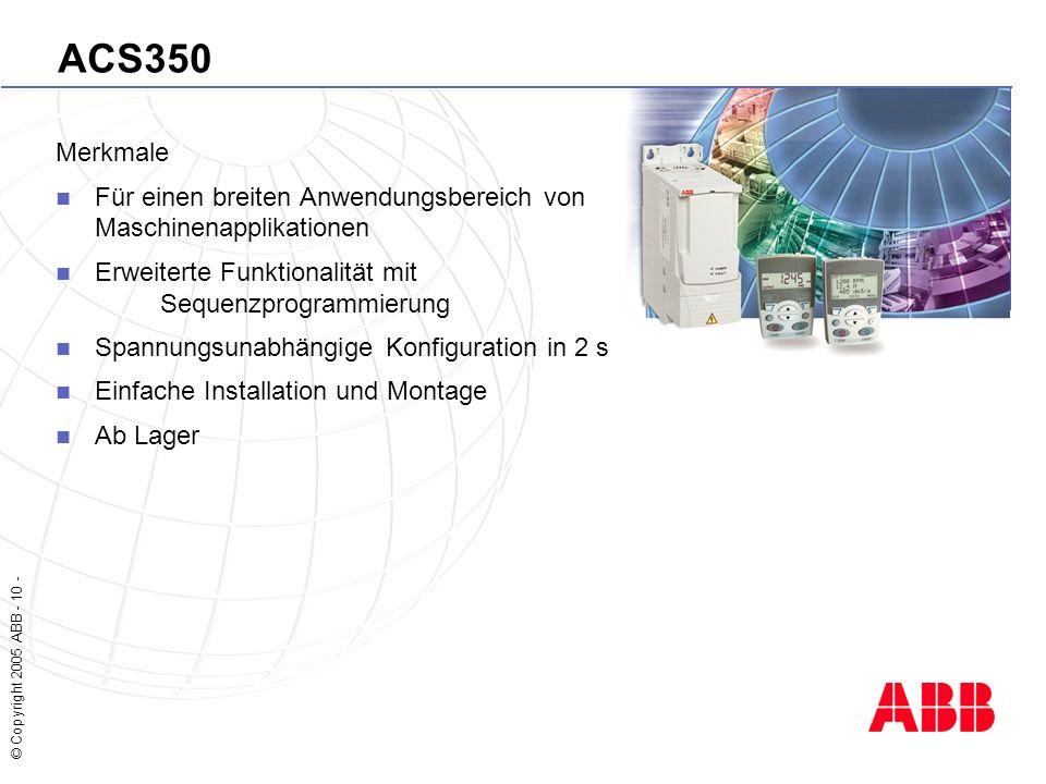 © Copyright 2005 ABB - 10 - ACS350 Merkmale Für einen breiten Anwendungsbereich von Maschinenapplikationen Erweiterte Funktionalität mit Sequenzprogrammierung Spannungsunabhängige Konfiguration in 2 s Einfache Installation und Montage Ab Lager
