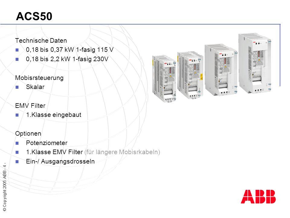 © Copyright 2005 ABB - 4 - ACS50 Technische Daten 0,18 bis 0,37 kW 1-fasig 115 V 0,18 bis 2,2 kW 1-fasig 230V Mobisrsteuerung Skalar EMV Filter 1.Klasse eingebaut Optionen Potenziometer 1.Klasse EMV Filter (für längere Mobisrkabeln) Ein-/ Ausgangsdrosseln