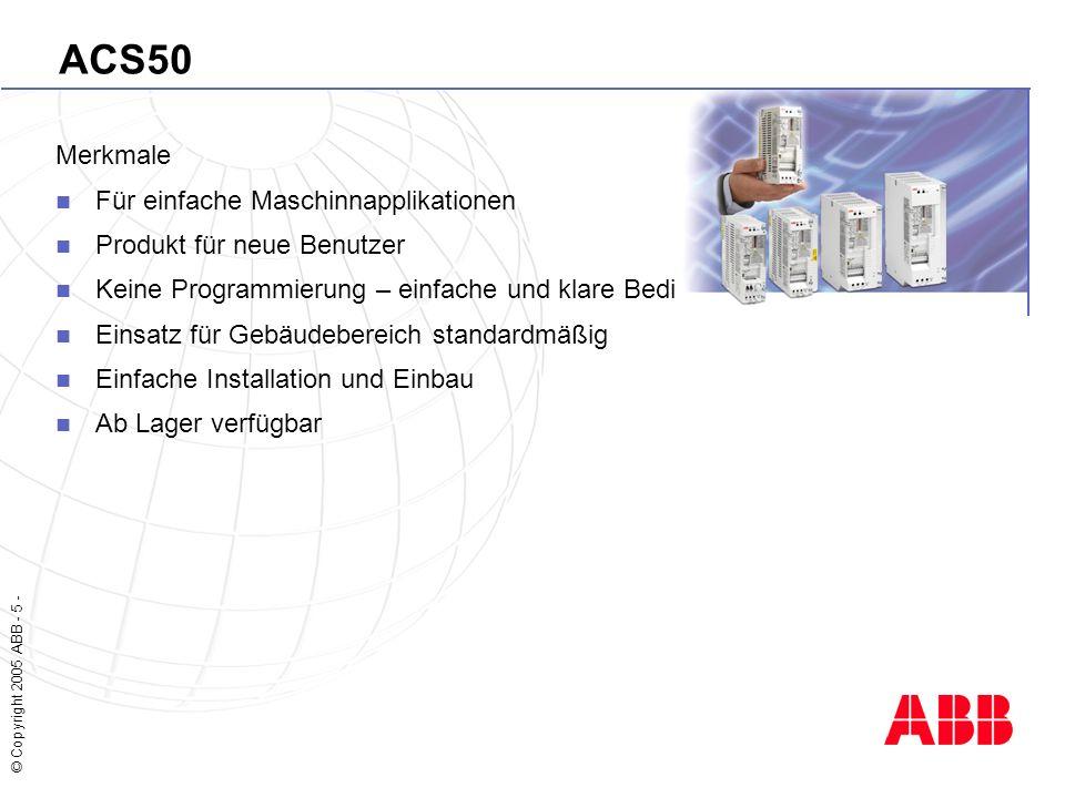 © Copyright 2005 ABB - 5 - ACS50 Merkmale Für einfache Maschinnapplikationen Produkt für neue Benutzer Keine Programmierung – einfache und klare Bedienoberfläche Einsatz für Gebäudebereich standardmäßig Einfache Installation und Einbau Ab Lager verfügbar