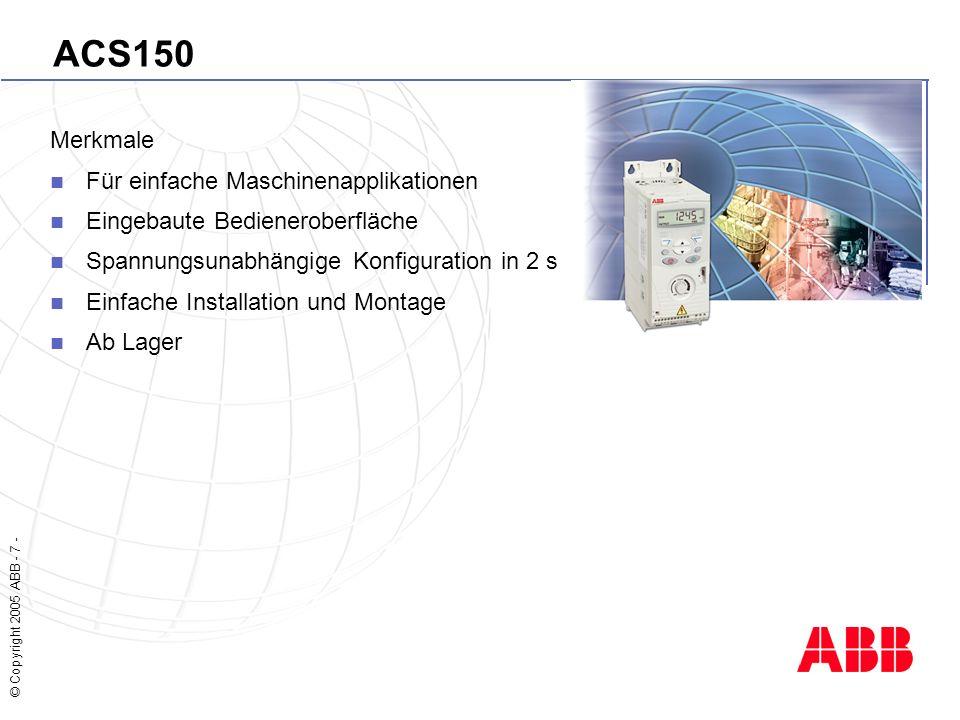 © Copyright 2005 ABB - 8 - ACS350 Technische Daten 0,37 bis 2,2 kW 1-fasig 230 V 0,37 bis 4,0 kW 3-fasig 230V 0,37 bis 7,5 kW 3-fasig 400V Schutzart IP 20, optional NEMA 1 Motor Steuerung Skalar Steuerung Sensorlose Vektor Steuerung EMV Filter Eingebaut für 2.Umgebung Extern für1.