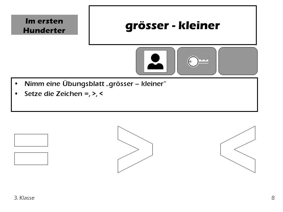 3. Klasse8 Im ersten Hunderter grösser - kleiner Nimm eine Übungsblatt grösser – kleiner Setze die Zeichen =, >, <